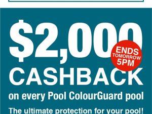 $2,000CASHBACK On Every Pool ColourGuard Pool